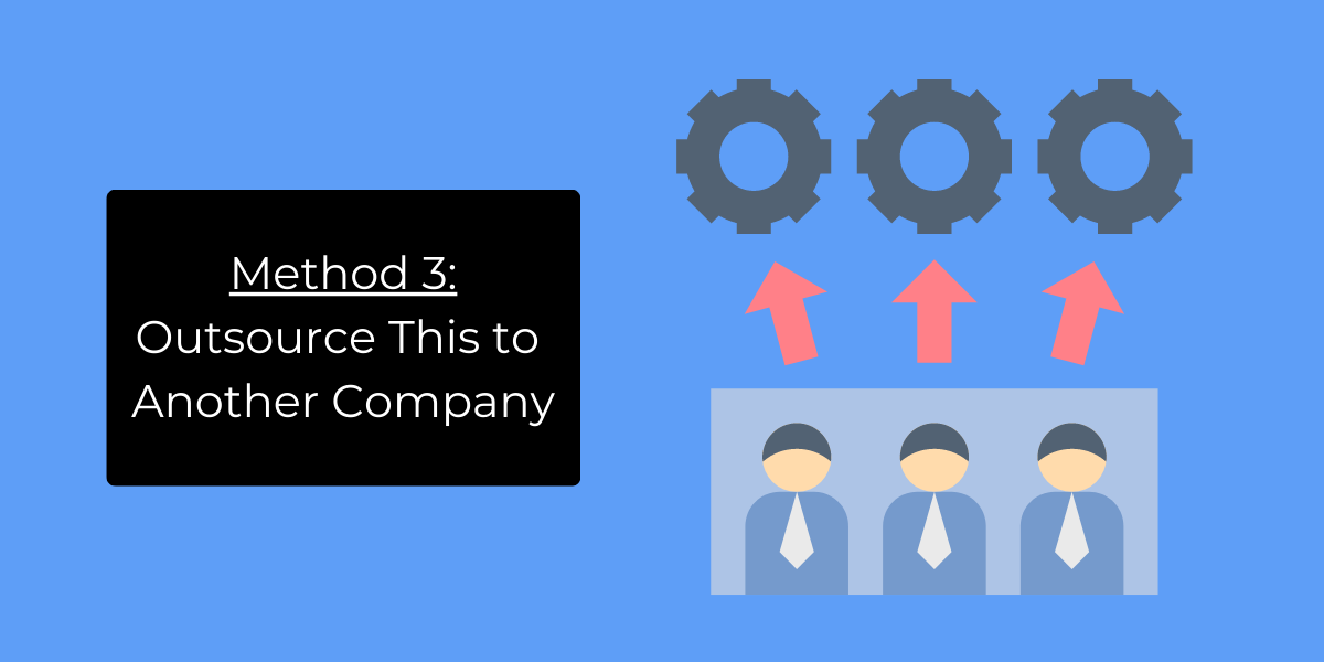 Method 3: Outsource This to Another Company