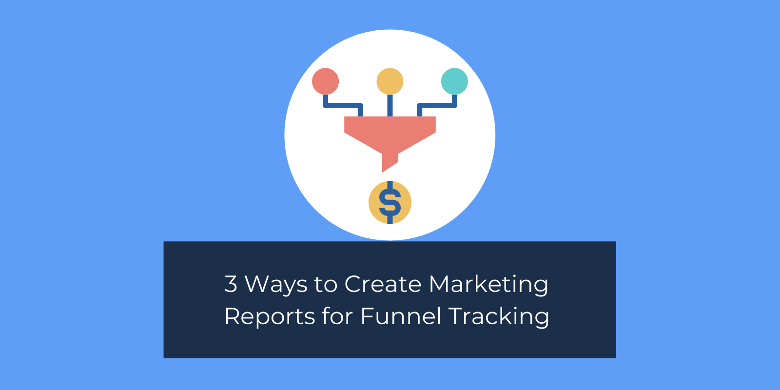 3 Ways to Create Marketing Reports for Funnel Tracking