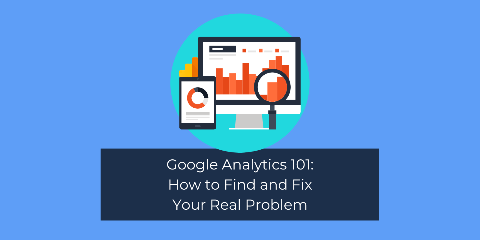 Google Analytics 101: How to Find and Fix Your Real Problem