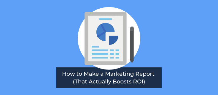 How to Make a Marketing Report (That Actually Boosts ROI)
