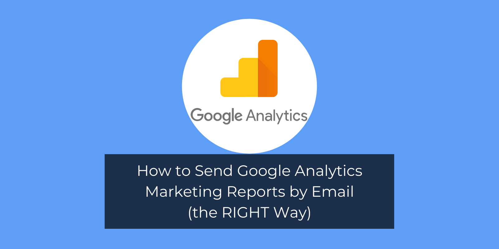 How to Send Google Analytics Marketing Reports by Email (the RIGHT Way)