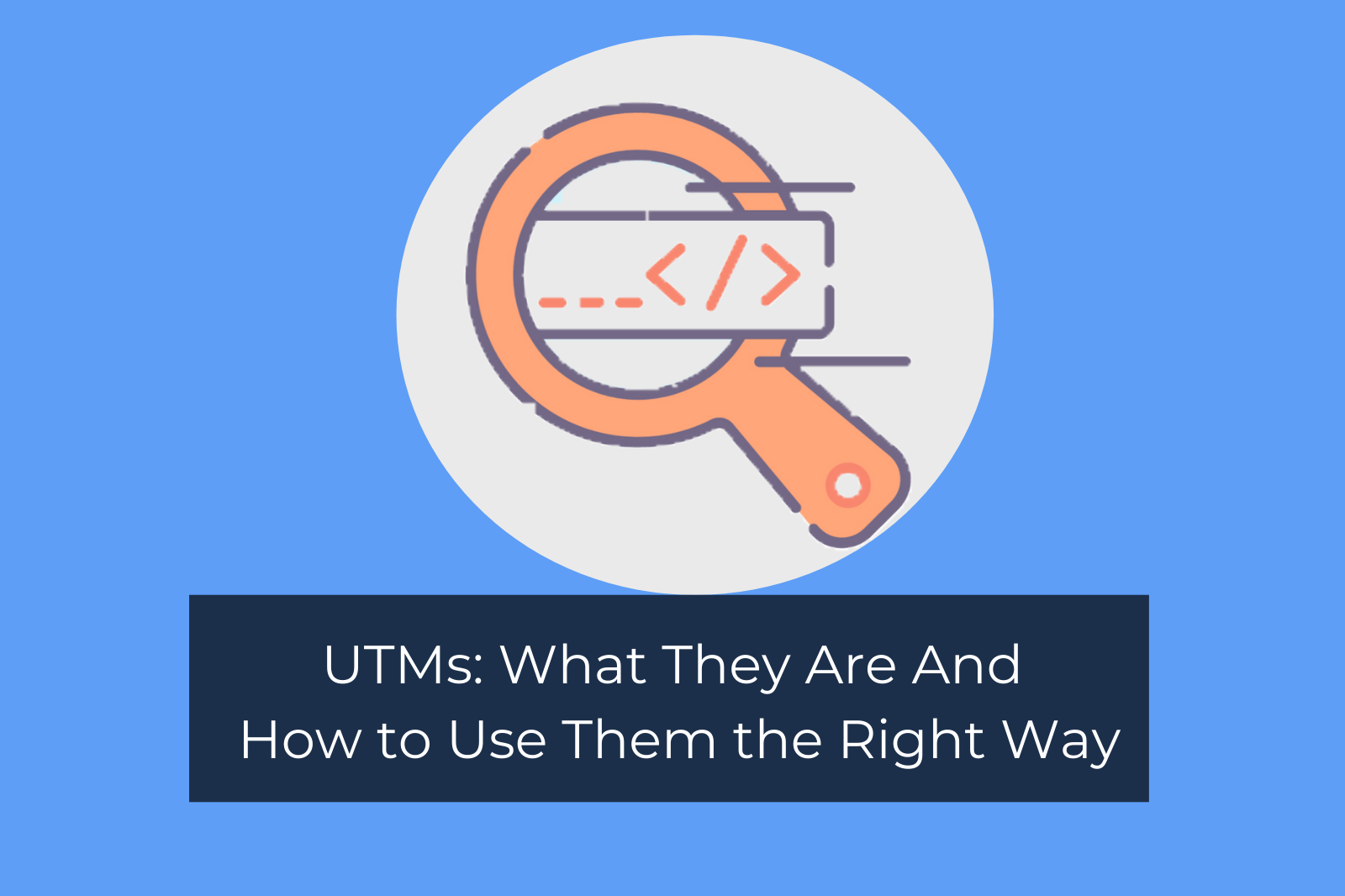 UTMs: What They Are And How to Use Them the Right Way